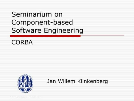 Seminarium on Component-based Software Engineering Jan Willem Klinkenberg CORBA.