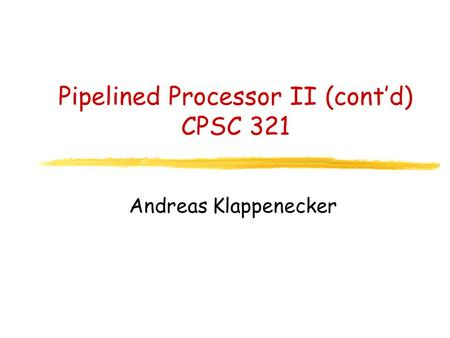 Pipelined Processor II (cont'd) CPSC 321 Andreas Klappenecker.