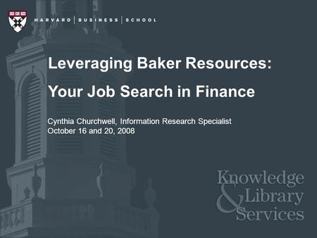 Leveraging Baker Resources: Your Job Search in Finance Cynthia Churchwell, Information Research Specialist October 16 and 20, 2008.