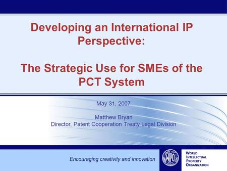 Developing an International IP Perspective: The Strategic Use for SMEs of the PCT System May 31, 2007 Matthew Bryan Director, Patent Cooperation Treaty.