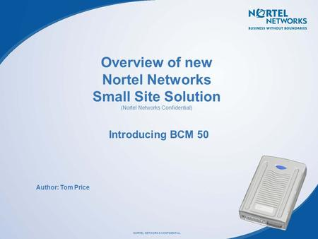 Overview of new Nortel Networks Small Site Solution (Nortel Networks Confidential) Introducing BCM 50 Author: Tom Price.