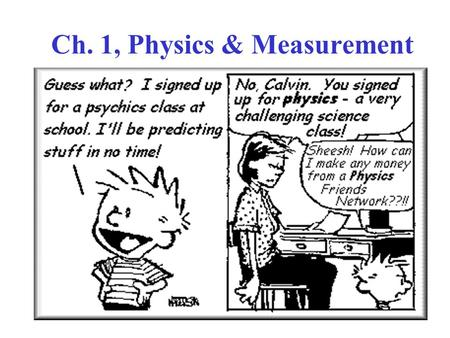 Ch. 1, Physics & Measurement. 1. Physics is an experimental science  Measurements  Units 2. Physics is a quantitative science  Mathematics  Algebra.