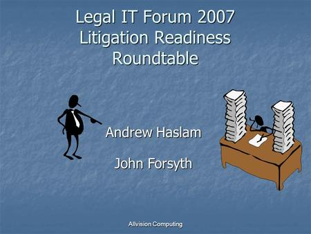 Allvision Computing Legal IT Forum 2007 Litigation Readiness Roundtable Andrew Haslam John Forsyth.
