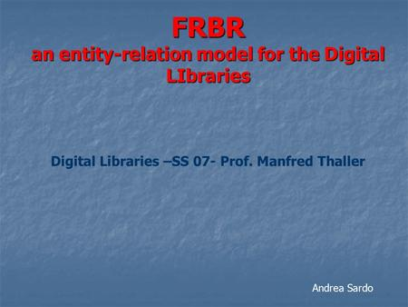 FRBR an entity-relation model for the Digital LIbraries Digital Libraries –SS 07- Prof. Manfred Thaller Andrea Sardo.