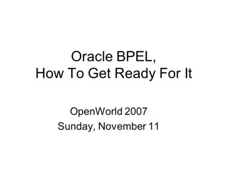 Oracle BPEL, How To Get Ready For It OpenWorld 2007 Sunday, November 11.