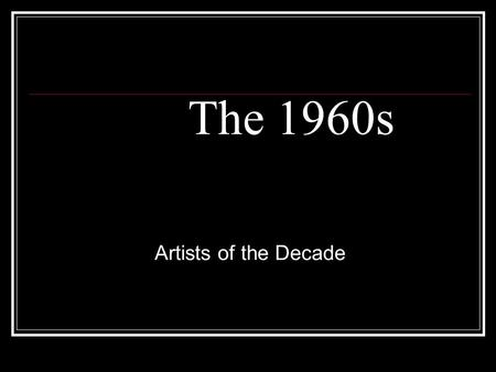 The 1960s Artists of the Decade. Today's Objective... To see how certain artists influenced Rock music. Students will understand music in relation to.