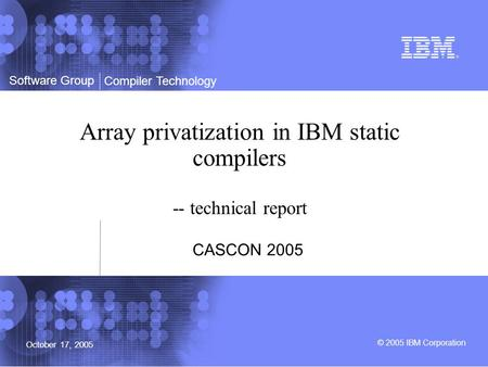 Software Group © 2005 IBM Corporation Compiler Technology October 17, 2005 Array privatization in IBM static compilers -- technical report CASCON 2005.