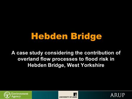 Hebden Bridge A case study considering the contribution of overland flow processes to flood risk in Hebden Bridge, West Yorkshire.