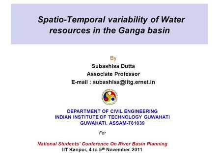 Spatio-Temporal variability of Water resources in the Ganga basin By Subashisa Dutta Associate Professor   DEPARTMENT OF.