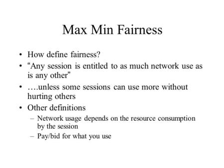 "Max Min Fairness How define fairness? "" Any session is entitled to as much network use as is any other "" ….unless some sessions can use more without hurting."