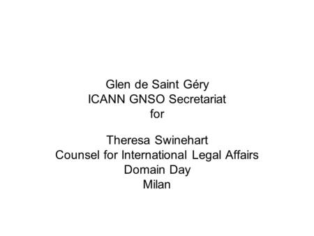 Glen de Saint Géry ICANN GNSO Secretariat for Theresa Swinehart Counsel for International Legal Affairs Domain Day Milan.