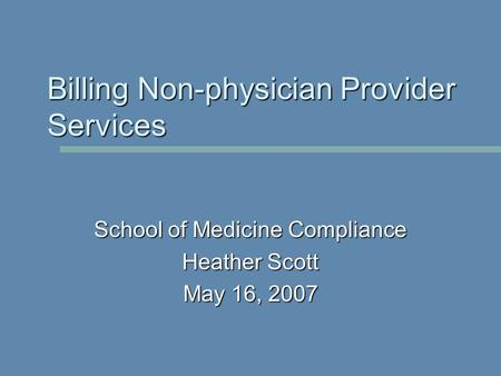 School of Medicine Compliance Heather Scott May 16, 2007 Billing Non-physician Provider Services.