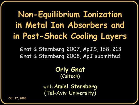 Oct 17, 2008 0 Non-Equilibrium Ionization Orly Gnat (Caltech) with Amiel Sternberg (Tel-Aviv University) Gnat & Sternberg 2007, ApJS, 168, 213 in Post-Shock.