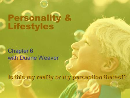Personality & Lifestyles Chapter 6 with Duane Weaver Is this my reality or my perception thereof?