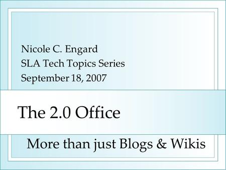 The 2.0 Office Nicole C. Engard SLA Tech Topics Series September 18, 2007 More than just Blogs & Wikis.
