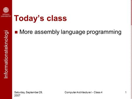 Informationsteknologi Saturday, September 29, 2007 Computer Architecture I - Class 41 Today's class More assembly language programming.