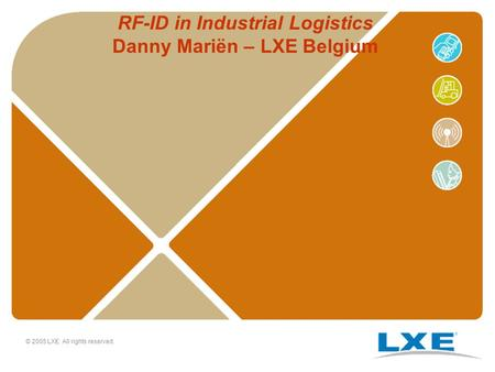 © 2005 LXE All rights reserved. RF-ID in Industrial Logistics Danny Mariën – LXE Belgium.