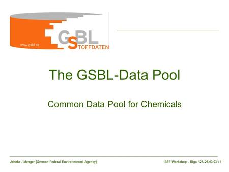 The GSBL-Data Pool Common Data Pool for Chemicals BEF Workshop - Riga / 27.-28.03.03 / 1Jahnke / Menger [German Federal Environmental Agency]