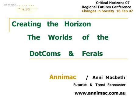 Creating the Horizon The Worlds of the DotComs & Ferals Annimac / Anni Macbeth Futurist & Trend Forecaster www.annimac.com.au Critical Horizons 07 Regional.