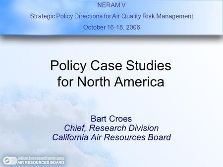 Policy Case Studies for North America Bart Croes Chief, Research Division California Air Resources Board NERAM V Strategic Policy Directions for Air Quality.