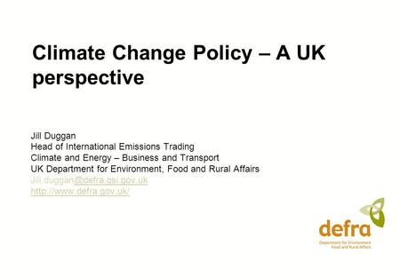Climate Change Policy – A UK perspective Jill Duggan Head of International Emissions Trading Climate and Energy – Business and Transport UK Department.