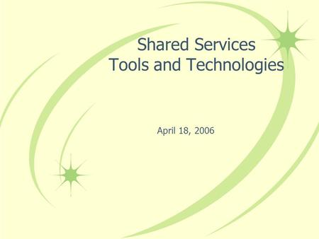 April 18, 2006 Shared Services Tools and Technologies.