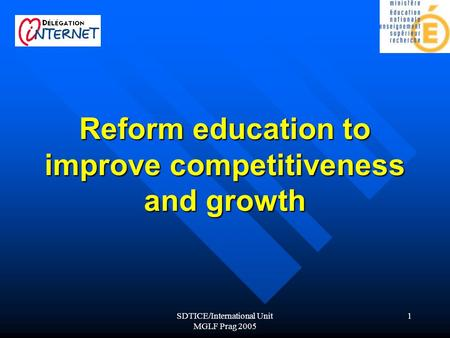 SDTICE/International Unit MGLF Prag 2005 1 Reform education to improve competitiveness and growth.