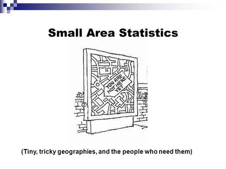 Small Area Statistics (Tiny, tricky geographies, and the people who need them)