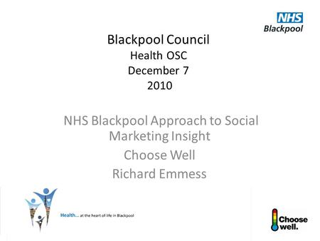 Blackpool Council Health OSC December 7 2010 NHS Blackpool Approach to Social Marketing Insight Choose Well Richard Emmess.