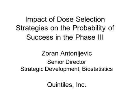 Impact of Dose Selection Strategies on the Probability of Success in the Phase III Zoran Antonijevic Senior Director Strategic Development, Biostatistics.