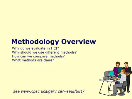 Methodology Overview Why do we evaluate in HCI? Why should we use different methods? How can we compare methods? What methods are there? see www.cpsc.ucalgary.ca/~saul/681/