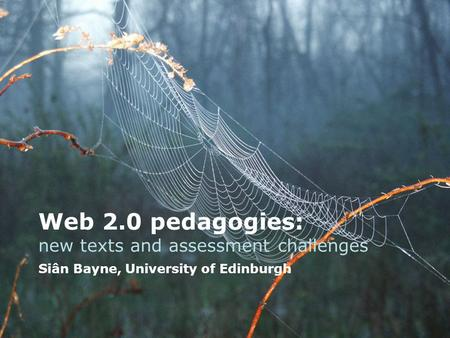 Web 2.0 pedagogies: new texts and assessment challenges Siân Bayne, University of Edinburgh.