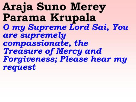 Araja Suno Merey Parama Krupala O my Supreme Lord Sai, You are supremely compassionate, the Treasure of Mercy and Forgiveness; Please hear my request.