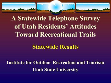 A Statewide Telephone Survey of Utah Residents' Attitudes Toward Recreational Trails Statewide Results Institute for Outdoor Recreation and Tourism Utah.