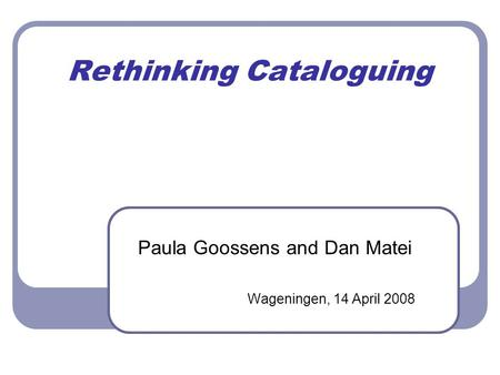 Rethinking Cataloguing Paula Goossens and Dan Matei Wageningen, 14 April 2008.