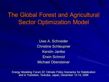 The Global Forest and Agricultural Sector Optimization Model Uwe A. Schneider Christine Schleupner Kerstin Jantke Erwin Schmid Michael Obersteiner Energy.