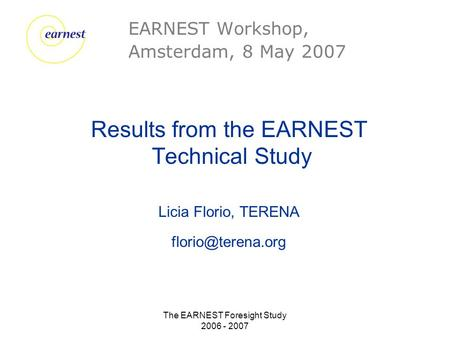 The EARNEST Foresight Study 2006 - 2007 Results from the EARNEST Technical Study Licia Florio, TERENA EARNEST Workshop, Amsterdam, 8.