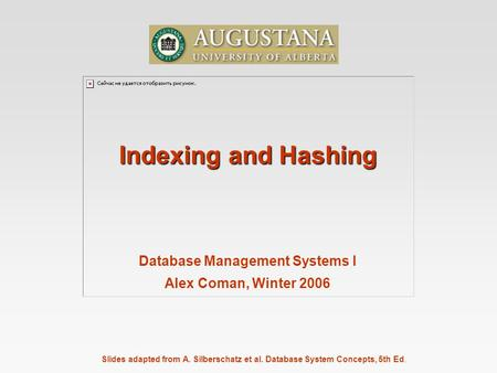 Slides adapted from A. Silberschatz et al. Database System Concepts, 5th Ed. Indexing and Hashing Database Management Systems I Alex Coman, Winter 2006.