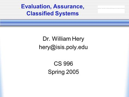 Evaluation, Assurance, Classified Systems Dr. William Hery CS 996 Spring 2005.