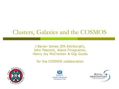 Clusters, Galaxies and the COSMOS J Berian James (IfA Edinburgh), John Peacock, Alexis Finoguenov, Henry Joy McCracken & Gigi Guzzo for the COSMOS collaboration.
