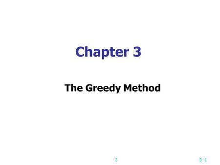 33 -1 Chapter 3 The Greedy Method 33 -2 The greedy method Suppose that a problem can be solved by a sequence of decisions. The greedy method has that.