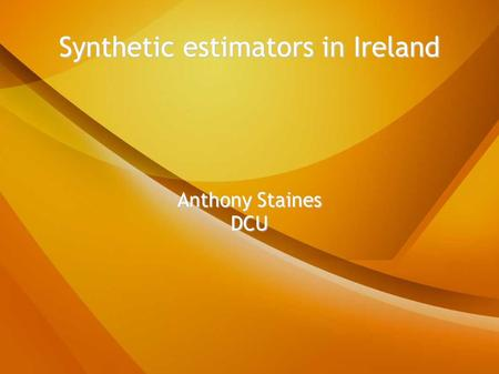 Synthetic estimators in Ireland Anthony Staines DCU.