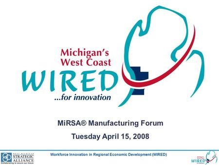 Workforce Innovation in Regional Economic Development (WIRED) MiRSA® Manufacturing Forum Tuesday April 15, 2008.