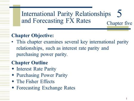 1 International Parity Relationships and Forecasting FX Rates Chapter Objective: This chapter examines several key international parity relationships,