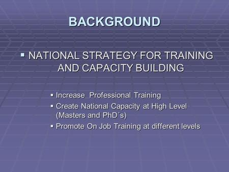 BACKGROUND  NATIONAL STRATEGY FOR TRAINING AND CAPACITY BUILDING  Increase Professional Training  Create National Capacity at High Level (Masters and.