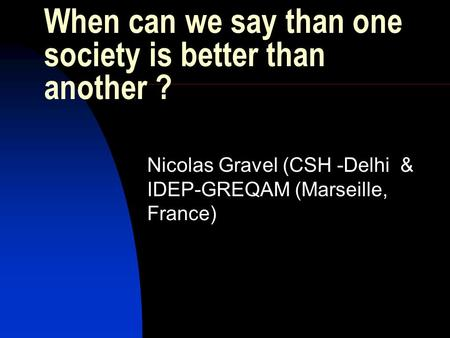 When can we say than one society is better than another ? Nicolas Gravel (CSH -Delhi & IDEP-GREQAM (Marseille, France)