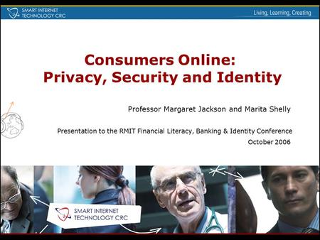 Consumers Online: Privacy, Security and Identity Professor Margaret Jackson and Marita Shelly Presentation to the RMIT Financial Literacy, Banking & Identity.
