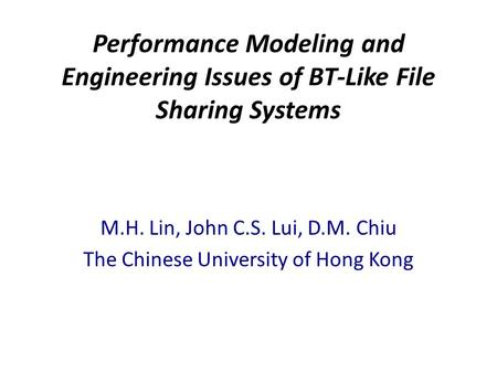 Performance Modeling and Engineering Issues of BT-Like File Sharing Systems M.H. Lin, John C.S. Lui, D.M. Chiu The Chinese University of Hong Kong.