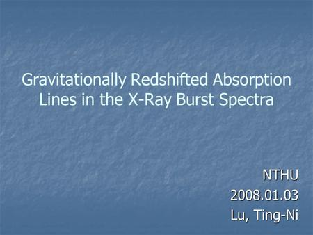 Gravitationally Redshifted Absorption Lines in the X-Ray Burst Spectra NTHU2008.01.03 Lu, Ting-Ni.