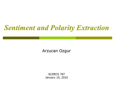Sentiment and Polarity Extraction Arzucan Ozgur SI/EECS 767 January 15, 2010.